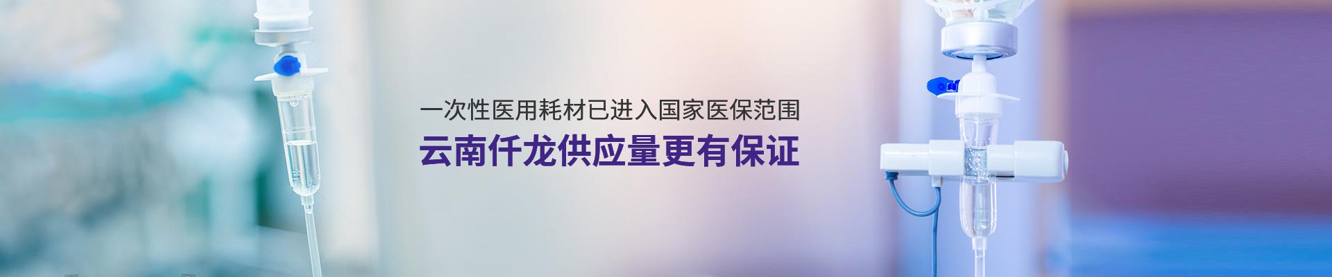 一次性医用耗材已进入国家医保范围,云南仟龙供应量更有保证